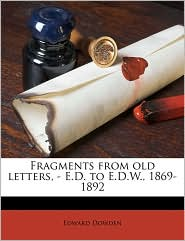 Fragments from old letters, - E.D. to E.D.W, 1869-1892 - Edward Dowden