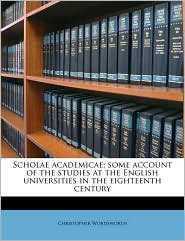 Scholae academicae; some account of the studies at the English universities in the eighteenth century - Christopher Wordsworth
