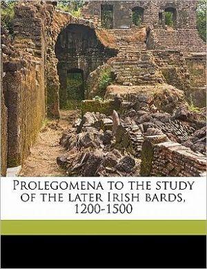 Prolegomena to the study of the later Irish bards, 1200-1500