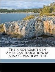 The kindergarten in American education, by Nina C. Vandewalker - Nina Catharine Vandewalker
