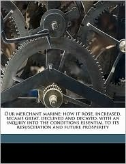 Our Merchant Marine; How It Rose, Increased, Became Great, Declined and Decayed, with an Inquiry Into the Conditions Essential to Its Resuscitation an