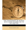The Topography of Athens; With Some Remarks on Its Antiquities - William Martin Leake