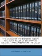 Julian, Emperor Of Rome 331-363: The works of the Emperor Julian, and some pieces of the sophist Libanus, translated from the Greek