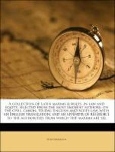 A collection of Latin maxims & rules, in law and equity, selected from the most eminent authors, on the civil, canon, feudal, English and Scots la... - Nabu Press