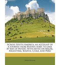 Across South America; An Account of a Journey from Buenos Aires to Lima by Way of Potosi, with Notes on Brazil, Argentina, Bolivia, Chile, and Peru - Jr.  Hiram Bingham