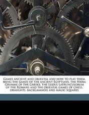 Games Ancient and Oriental and How to Play Them, Being the Games of the Ancient Egyptians, the Hiera Gramme of the Greeks, the Ludus Latrunculorum of the Romans and the Oriental Games of Chess, Draughts, Backgammon and Magic Squares - Edward Falkener
