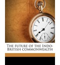 The Future of the Indo-British Commonwealth - Josiah Clement Wedgwood Wedgwood