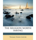 The Religion Worth Having - Thomas Nixon Carver