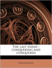 The last enemy; conquering and conquered - George Burgess