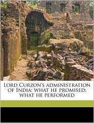 Lord Curzon's administration of India: what he promised; what he performed - saiyid Sardar Ali Khan
