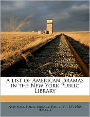 A list of American dramas in the New York Public Library - Created by New York New York Public Library, Daniel C. 1883-1968 Haskell