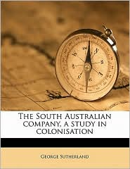 The South Australian company, a study in colonisation - George Sutherland