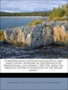 Correspondence between William Penn and James Logan, secretary of the province of Pennsylvanis, and others, 1700-1750. From the original letters i... - Nabu Press