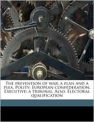 The prevention of war: a plan and a plea. Polity: European confederation. Executive: a tribunal. Also, Electoral qualification - Edward Hanson, Thomas Electoral qualification Single