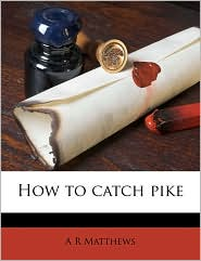 How to Catch Pike - A. R. Matthews