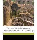 The Piper of Hamelin; A Fantastic Opera in Two Acts - Robert Williams Buchanan