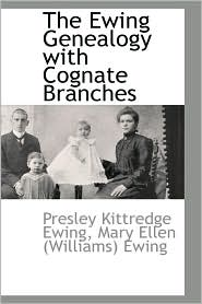 The Ewing Genealogy With Cognate Branches - Presley Kittredge Ewing