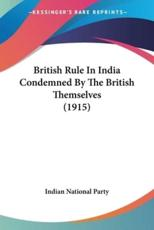 British Rule in India Condemned by the British Themselves (1915) - National Party Indian National Party
