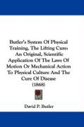 Butler's System of Physical Training, the Lifting Cure: An Original, Scientific Application of the Laws of Motion or Mechanical Action to Physical Cul