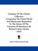 Catalogue of the Christie Collection: Comprising the Printed Books and Manuscripts Bequeathed to the Library of the University of Manchester by Richar