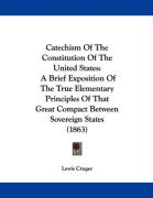 Catechism of the Constitution of the United States: A Brief Exposition of the True Elementary Principles of That Great Compact Between Sovereign State