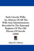 Early Lincoln Wills: An Abstract of All the Wills and Administrations Recorded in the Episcopal Registers of the Old Diocese of Lincoln (18