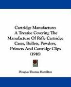 Cartridge Manufacture: A Treatise Covering the Manufacture of Rifle Cartridge Cases, Bullets, Powders, Primers and Cartridge Clips (1916)