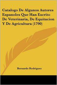 Catalogo De Algunos Autores Espanoles Que Han Escrito De Veterinaria, De Equitacion Y De Agricultura (1790) - Bernardo Rodriguez