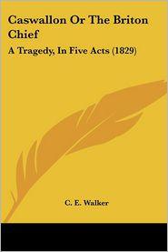 Caswallon Or The Briton Chief - C. E. Walker