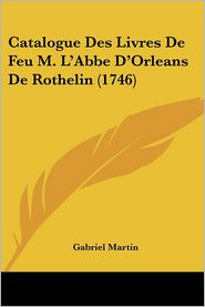 Catalogue Des Livres De Feu M. L'Abbe D'Orleans De Rothelin (1746) - Gabriel Martin