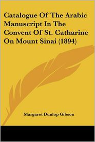 Catalogue Of The Arabic Manuscript In The Convent Of St. Catharine On Mount Sinai (1894) - Margaret Dunlop Gibson (Editor)