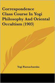 Correspondence Class Course In Yogi Philosophy And Oriental Occultism (1903) - Yogi Ramacharaka