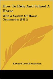 How To Ride And School A Horse - Edward Lowell Anderson