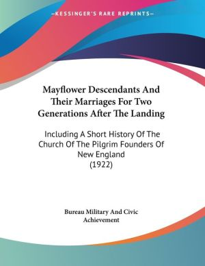 Mayflower Descendants and Their Marriages for Two Generations After the Landing: Including a Short History of the Church of the Pilgrim Founders of Ne - Bureau of Military & Civic Achievement