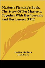 Marjorie Fleming's Book, The Story Of Pet Marjorie, Together With Her Journals And Her Letters (1920) - Lachlan Macbean