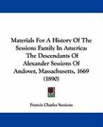 Materials for a History of the Sessions Family in America: The Descendants of Alexander Sessions of Andover, Massachusetts, 1669 (1890)