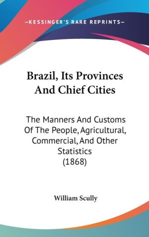 Brazil, Its Provinces And Chief Cities - William Scully