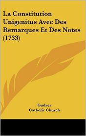 La Constitution Unigenitus Avec Des Remarques Et Des Notes (1733) - Gudver, Catholic Church