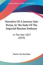 Narrative Of A Journey Into Persia, In The Suite Of The Imperial Russian Embassy - Moritz Von Kotzebue