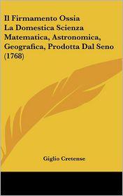 Il Firmamento Ossia La Domestica Scienza Matematica, Astronomica, Geografica, Prodotta Dal Seno (1768) - Giglio Cretense