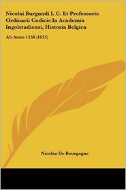 Nicolai Burgundi I.C. Et Professoris Ordinarii Codicis In Academia Ingolstadiensi, Historia Belgica