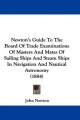 Newton's Guide to the Board of Trade Examinations of Masters and Mates of Sailing Ships and Steam Ships in Navigation and Nautical Astronomy (1884) - John Newton