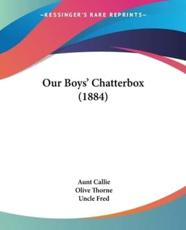 Our Boys' Chatterbox (1884) - Aunt Callie (author), Olive Thorne (author), Uncle Fred (author)