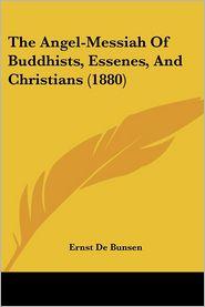 The Angel-Messiah Of Buddhists, Essenes, And Christians (1880) - Ernst De Bunsen