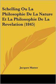 Schelling Ou La Philosophie De La Nature Et La Philosophie De La Revelation (1845) - Jacques Matter