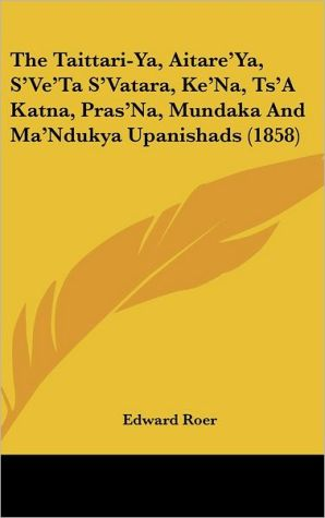 The Taittari-Ya, Aitare'Ya, S'Ve'Ta S'Vatara, Ke'Na, Ts'A Katna, Pras'Na, Mundaka And Ma'Ndukya Upanishads (1858) - Edward Roer