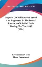 Reports on Publications Issued and Registered in the Several Provinces of British India During the Year 1882 (1884) - Of India Home Department Government of India Home Department