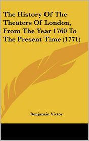 The History Of The Theaters Of London, From The Year 1760 To The Present Time (1771) - Benjamin Victor