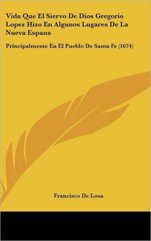 Vida Que El Siervo De Dios Gregorio Lopez Hizo En Algunos Lugares De La Nueva Espana - Francisco De Losa