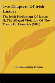 Two Chapters of Irish History: The Irish Parliament of James II, the Alleged Violation of the Treaty of Limerick (1888)